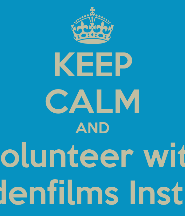 KEEP CALM AND Volunteer with Haydenfilms Institute