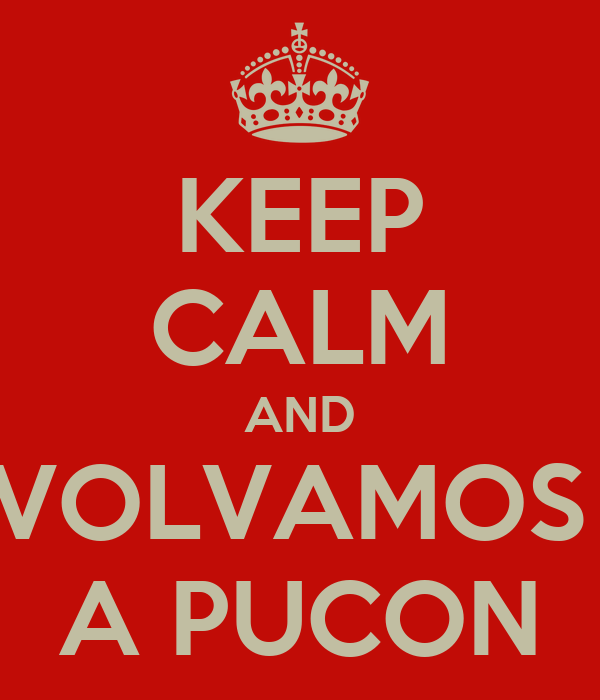 KEEP CALM AND VOLVAMOS  A PUCON