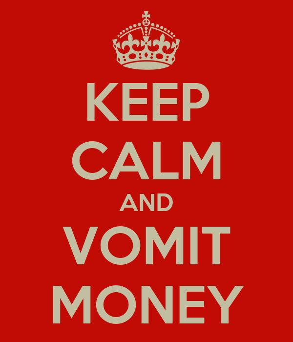 KEEP CALM AND VOMIT MONEY