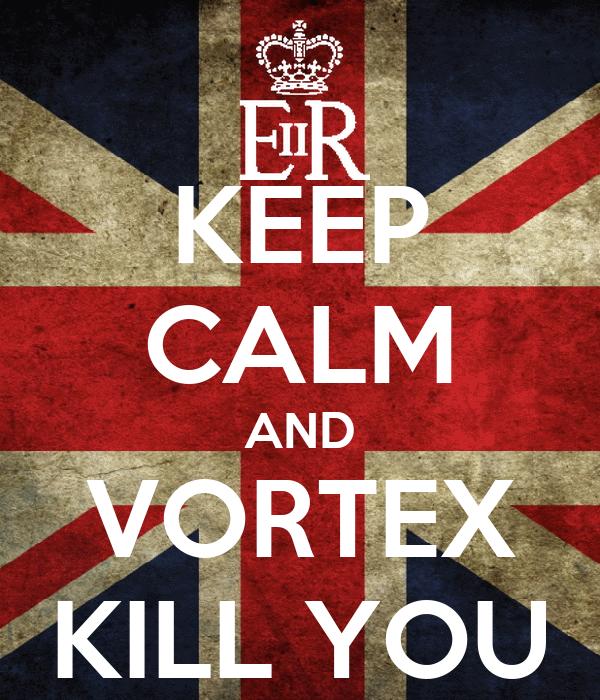 KEEP CALM AND VORTEX KILL YOU