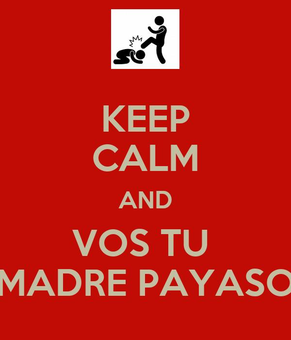 KEEP CALM AND VOS TU  MADRE PAYASO
