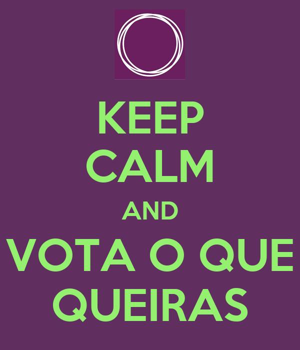 KEEP CALM AND VOTA O QUE QUEIRAS