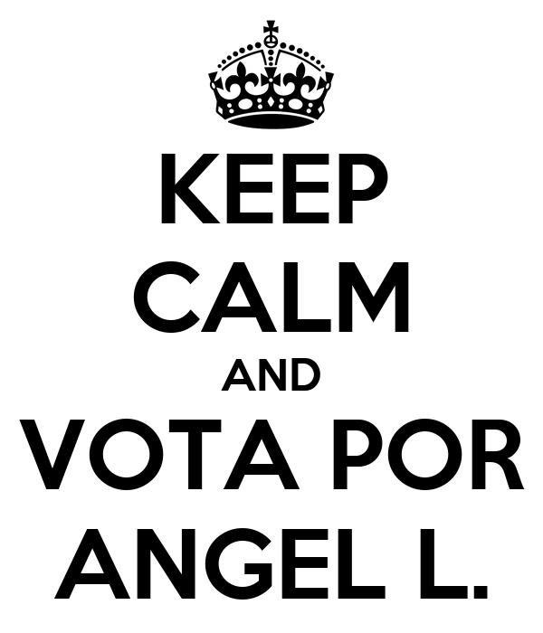 KEEP CALM AND VOTA POR ANGEL L.