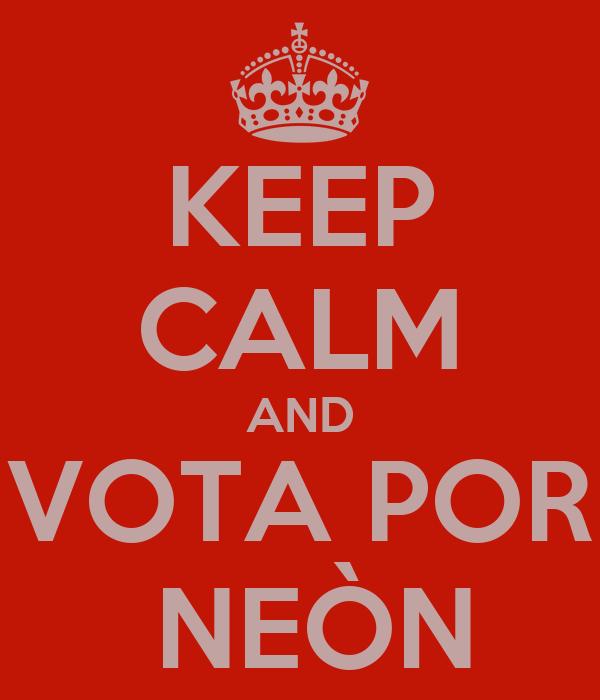 KEEP CALM AND VOTA POR  NEÒN