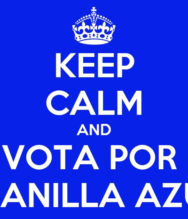 KEEP CALM AND VOTA POR  PLANILLA AZUL