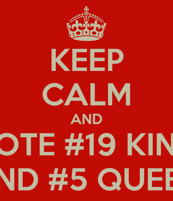 KEEP CALM AND VOTE #19 KING AND #5 QUEEN