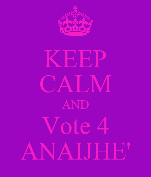 KEEP CALM AND Vote 4 ANAIJHE'