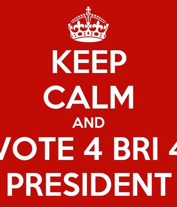 KEEP CALM AND VOTE 4 BRI 4 PRESIDENT