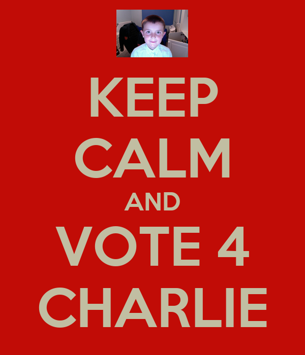 KEEP CALM AND VOTE 4 CHARLIE