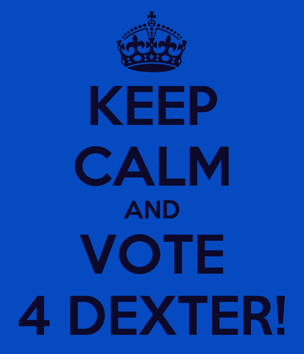KEEP CALM AND VOTE 4 DEXTER!