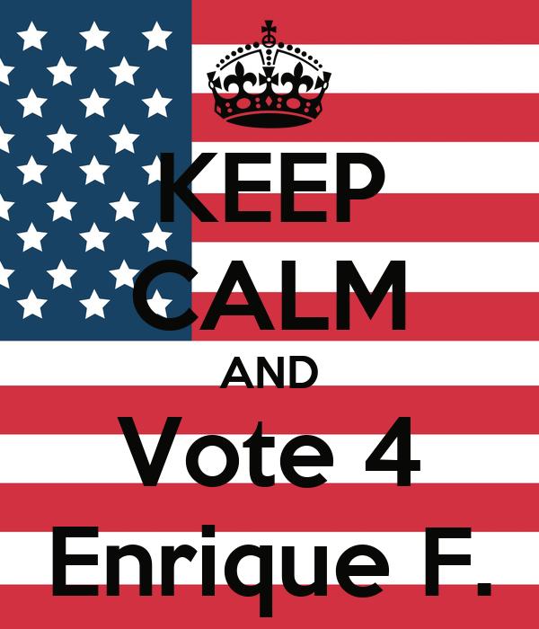 KEEP CALM AND Vote 4 Enrique F.