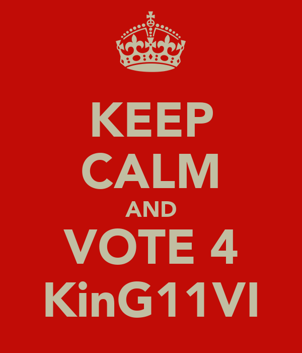 KEEP CALM AND VOTE 4 KinG11VI