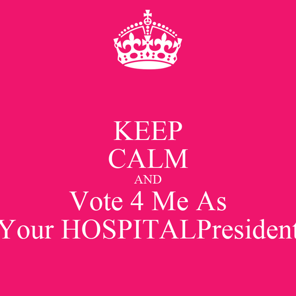 KEEP CALM AND Vote 4 Me As Your HOSPITALPresident