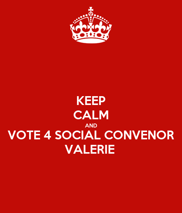 KEEP CALM AND VOTE 4 SOCIAL CONVENOR VALERIE