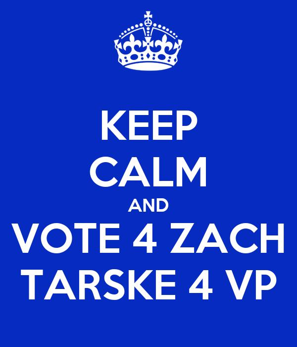 KEEP CALM AND VOTE 4 ZACH TARSKE 4 VP