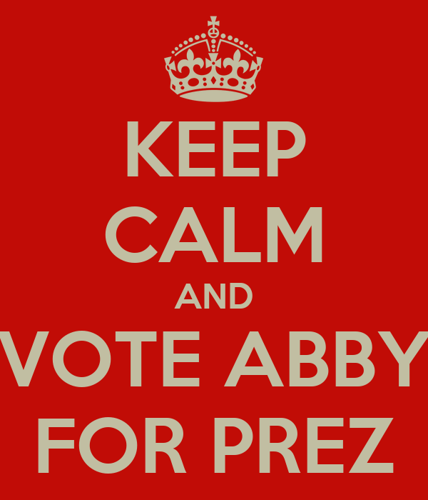 KEEP CALM AND VOTE ABBY FOR PREZ