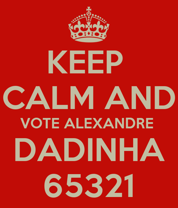 KEEP  CALM AND VOTE ALEXANDRE  DADINHA 65321