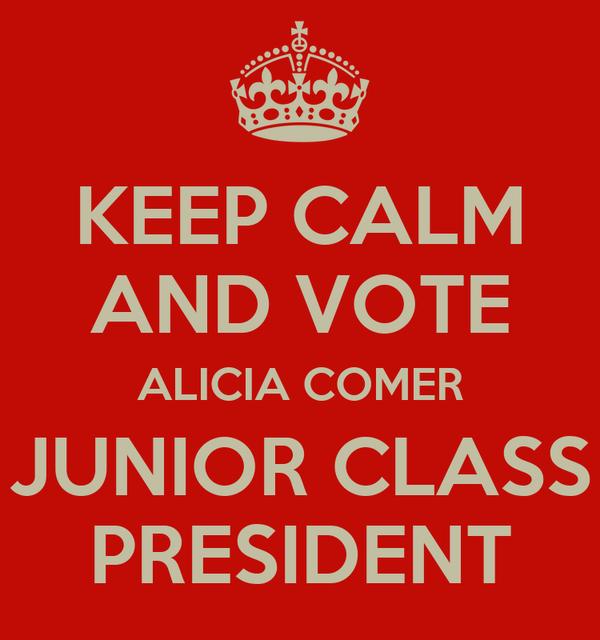 KEEP CALM AND VOTE ALICIA COMER JUNIOR CLASS PRESIDENT