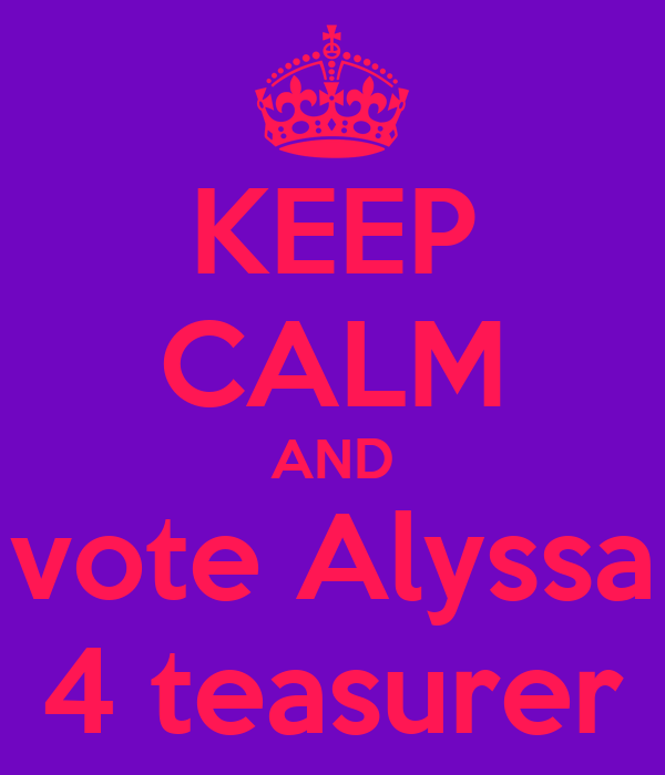 KEEP CALM AND vote Alyssa 4 teasurer