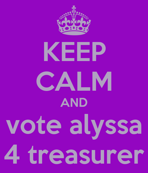 KEEP CALM AND vote alyssa 4 treasurer