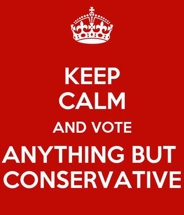 KEEP CALM AND VOTE ANYTHING BUT  CONSERVATIVE