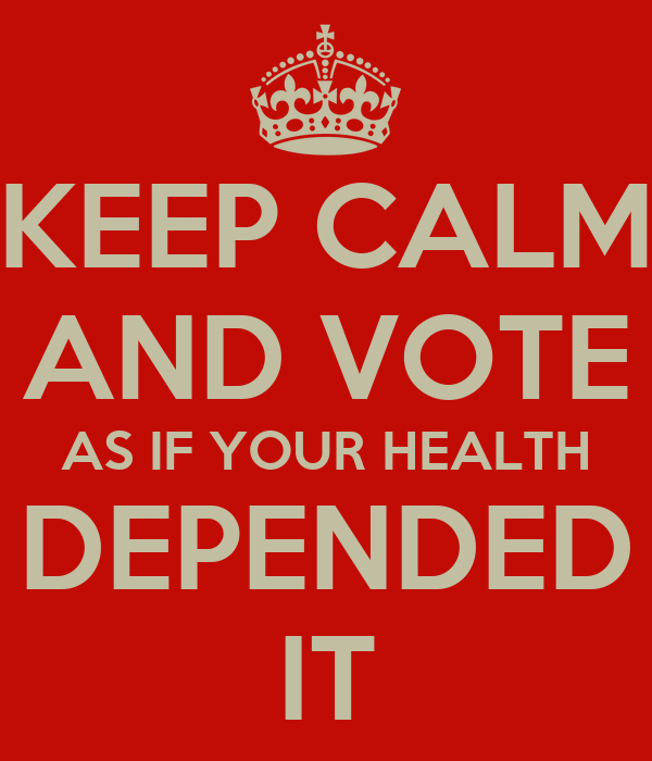 KEEP CALM AND VOTE AS IF YOUR HEALTH DEPENDED IT