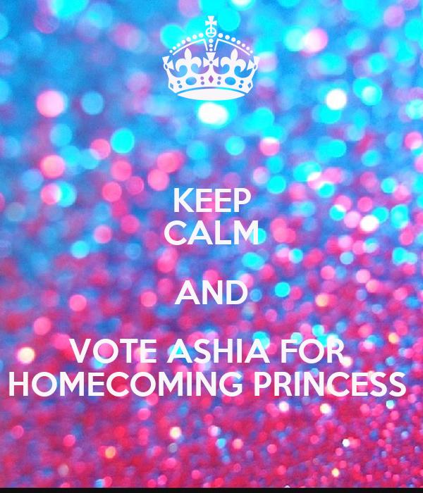 KEEP CALM AND VOTE ASHIA FOR  HOMECOMING PRINCESS