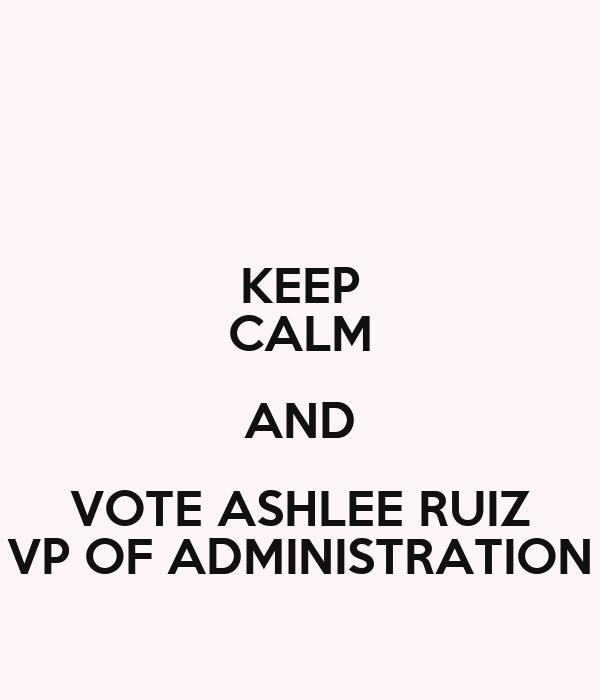 KEEP CALM AND VOTE ASHLEE RUIZ VP OF ADMINISTRATION
