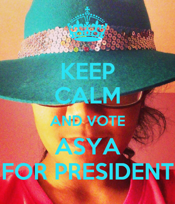 KEEP CALM AND VOTE ASYA FOR PRESIDENT
