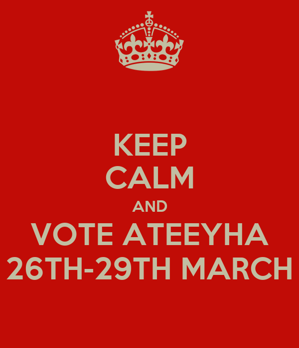 KEEP CALM AND VOTE ATEEYHA 26TH-29TH MARCH