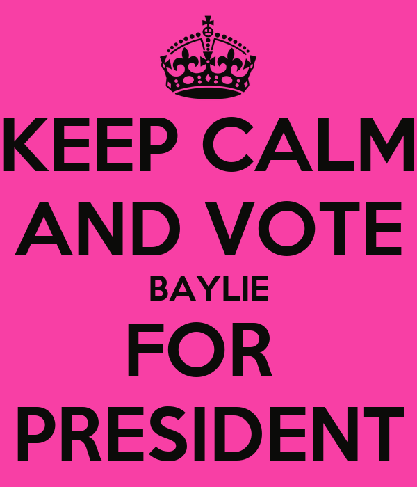 KEEP CALM AND VOTE BAYLIE FOR  PRESIDENT