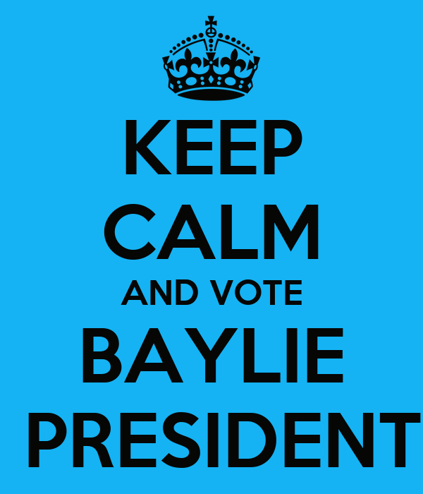 KEEP CALM AND VOTE BAYLIE  PRESIDENT