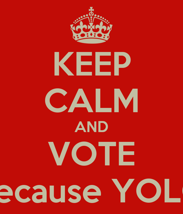 KEEP CALM AND VOTE because YOLO