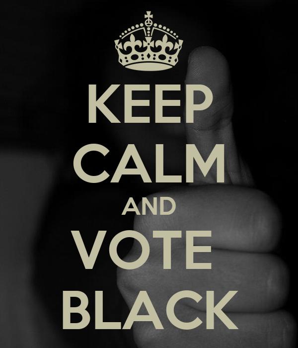 KEEP CALM AND VOTE  BLACK