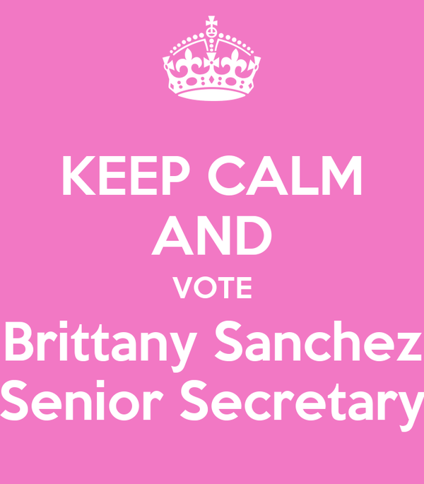 KEEP CALM AND VOTE Brittany Sanchez Senior Secretary