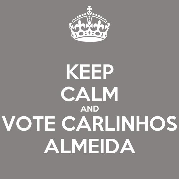 KEEP CALM AND VOTE CARLINHOS ALMEIDA