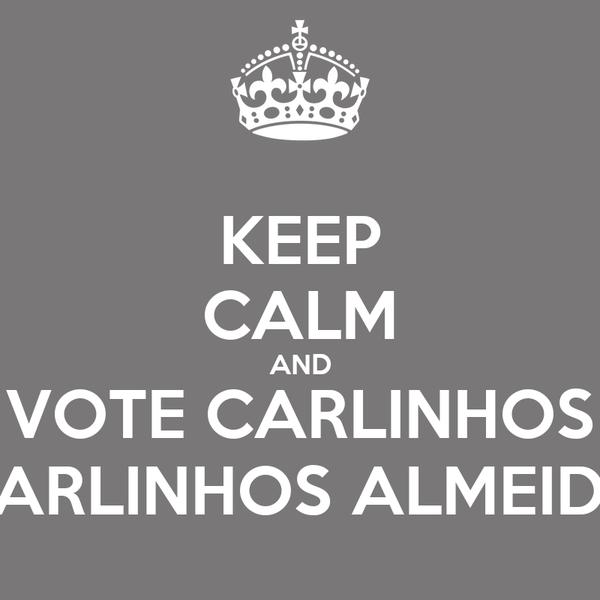 KEEP CALM AND VOTE CARLINHOS CARLINHOS ALMEIDA