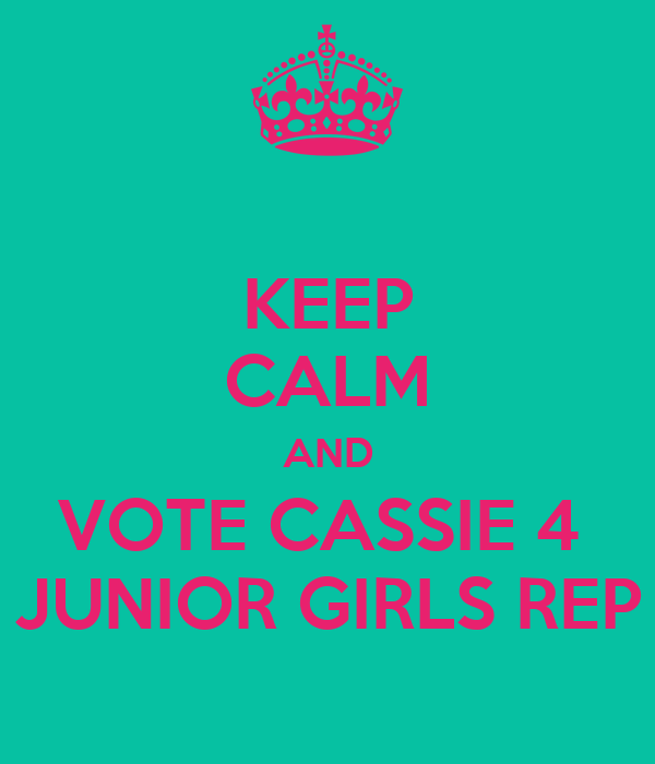 KEEP CALM AND VOTE CASSIE 4  JUNIOR GIRLS REP