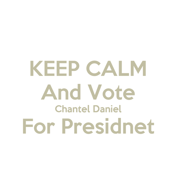 KEEP CALM And Vote Chantel Daniel  For Presidnet