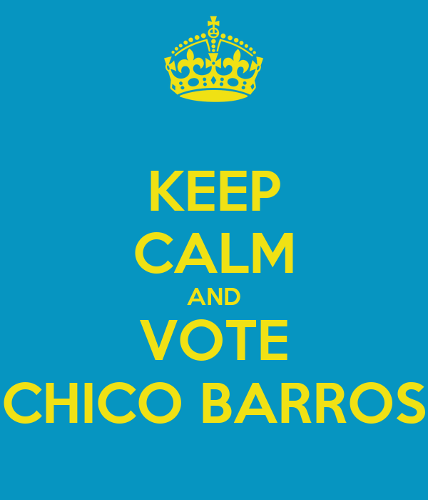 KEEP CALM AND VOTE CHICO BARROS