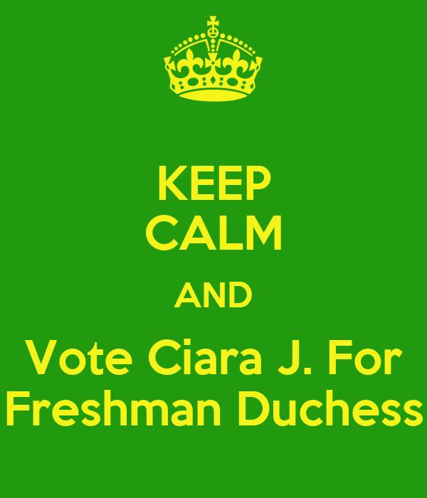 KEEP CALM AND Vote Ciara J. For Freshman Duchess