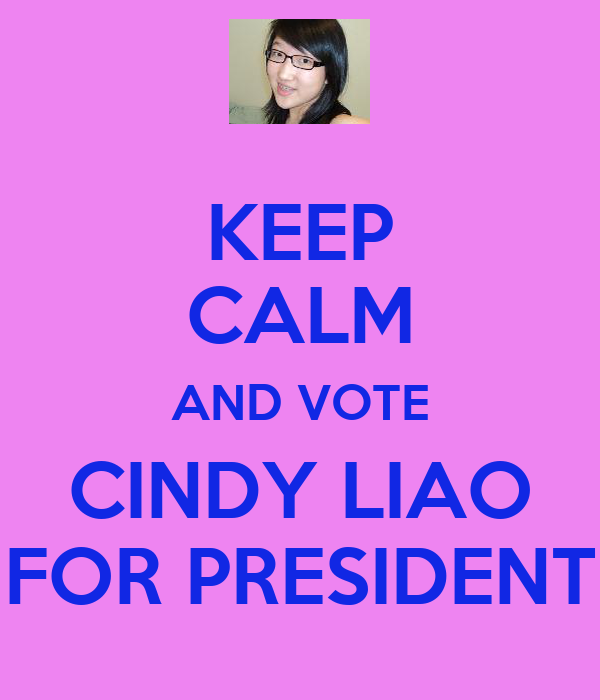 KEEP CALM AND VOTE CINDY LIAO FOR PRESIDENT