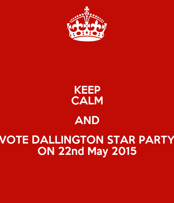 KEEP CALM AND VOTE DALLINGTON STAR PARTY ON 22nd May 2015