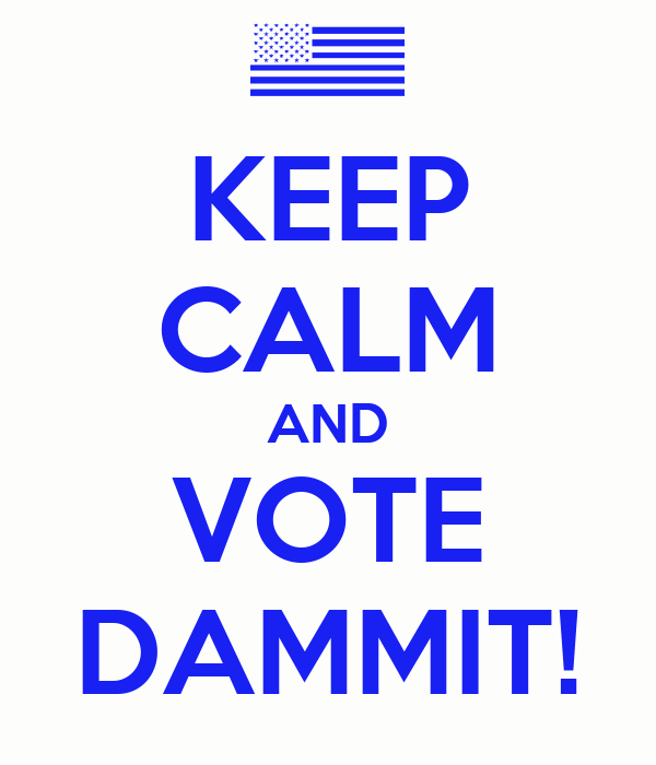 KEEP CALM AND VOTE DAMMIT!