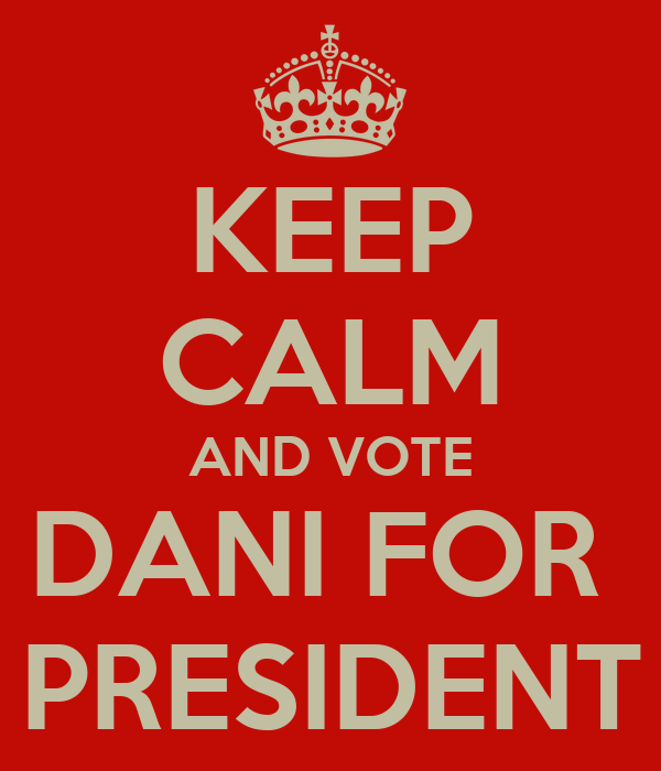 KEEP CALM AND VOTE DANI FOR  PRESIDENT
