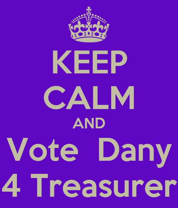 KEEP CALM AND Vote  Dany 4 Treasurer