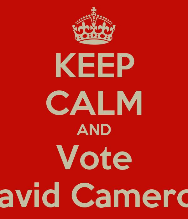 KEEP CALM AND Vote David Cameron