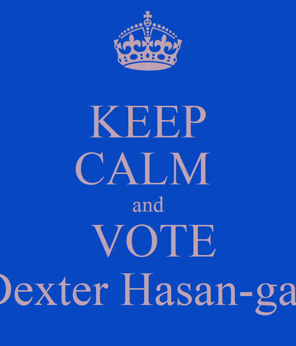 KEEP CALM  and  VOTE Dexter Hasan-gas