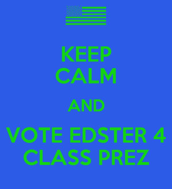 KEEP CALM AND VOTE EDSTER 4 CLASS PREZ
