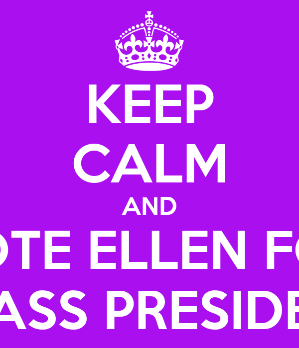 KEEP CALM AND VOTE ELLEN FOR CLASS PRESIDENT